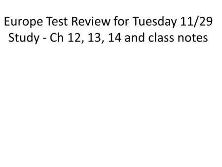 Europe Test Review for Tuesday 11/29 Study - Ch 12, 13, 14 and class notes.