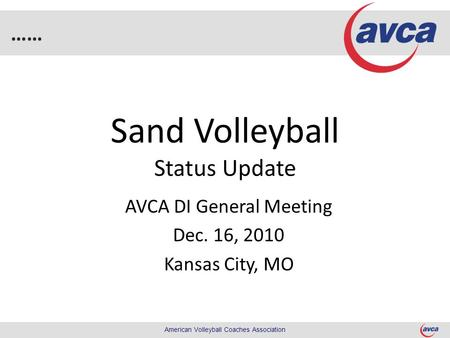 …… American Volleyball Coaches Association Sand Volleyball Status Update AVCA DI General Meeting Dec. 16, 2010 Kansas City, MO.