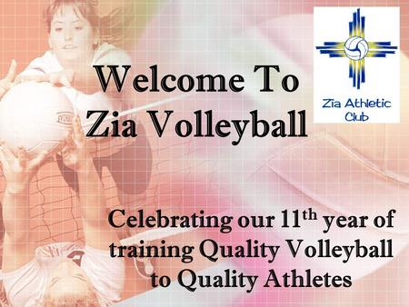 Welcome To Zia Volleyball Celebrating our 11 th year of training Quality Volleyball to Quality Athletes.