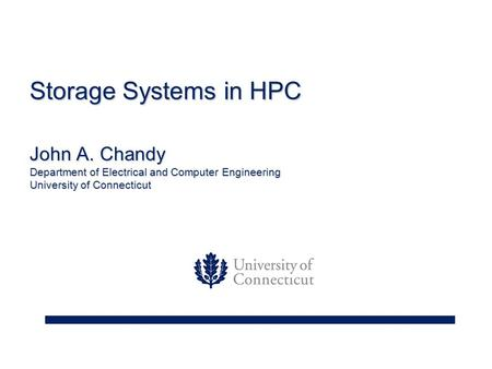 Storage Systems in HPC John A. Chandy Department of Electrical and Computer Engineering University of Connecticut.