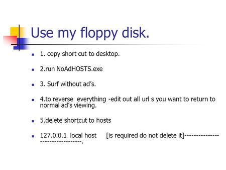 Use my floppy disk. 1. copy short cut to desktop. 2.run NoAdHOSTS.exe 3. Surf without ad's. 4.to reverse everything -edit out all url s you want to return.