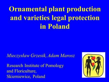 Ornamental plant production and varieties legal protection in Poland Mieczysław Grzesik, Adam Marosz Research Institute of Pomology and Floriculture, Skierniewice,