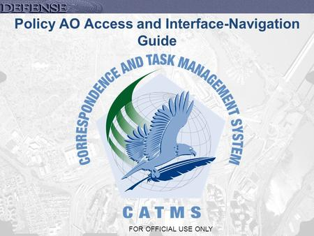 1 FOR OFFICIAL USE ONLY Policy AO Access and Interface-Navigation Guide.