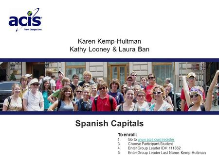 Karen Kemp-Hultman Kathy Looney & Laura Ban Group Leader # 111862 Spanish Capitals To enroll: 1. Go to www.acis.com/registerwww.acis.com/register 3. Choose.