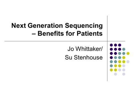 Next Generation Sequencing – Benefits for Patients Jo Whittaker/ Su Stenhouse.