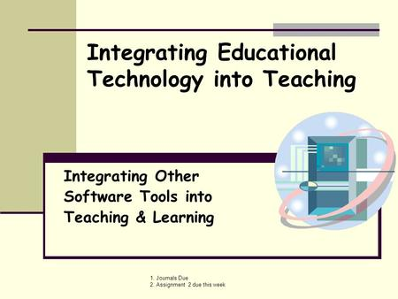 1. Journals Due 2. Assignment 2 due this week Integrating Other Software Tools into Teaching & Learning Integrating Educational Technology into Teaching.