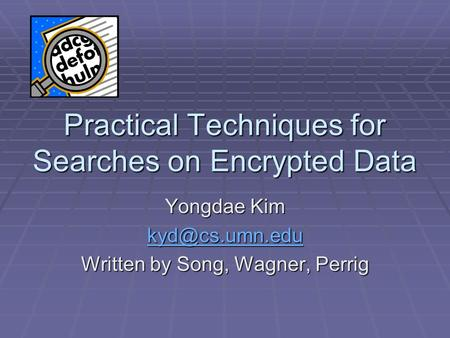 Practical Techniques for Searches on Encrypted Data Yongdae Kim Written by Song, Wagner, Perrig.