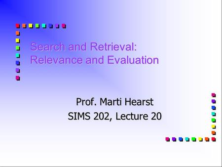 Search and Retrieval: Relevance and Evaluation Prof. Marti Hearst SIMS 202, Lecture 20.