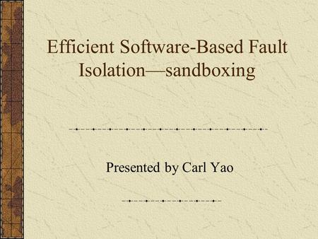 Efficient Software-Based Fault Isolation—sandboxing Presented by Carl Yao.