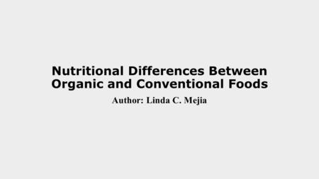 Nutritional Differences Between Organic and Conventional Foods Author: Linda C. Mejia.