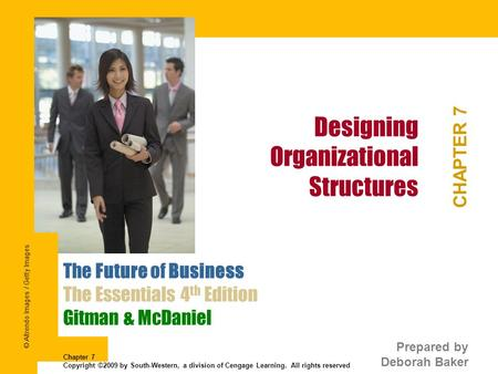 Designing Organizational Structures CHAPTER 7 The Future of Business The Essentials 4 th Edition Gitman & McDaniel Prepared by Deborah Baker Chapter 7.