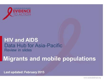 Www.aidsdatahub.org HIV and AIDS Data Hub for Asia-Pacific Review in slides Migrants and mobile populations Last updated: February 2015.
