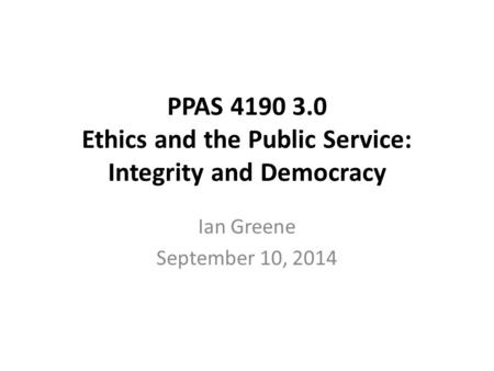 PPAS 4190 3.0 Ethics and the Public Service: Integrity and Democracy Ian Greene September 10, 2014.