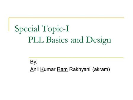 Special Topic-I PLL Basics and Design By, Anil Kumar Ram Rakhyani (akram)