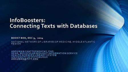 InfoBoosters: Connecting Texts with Databases BOOST BOX, DEC 9, 2014 NATIONAL NETWORK OF LIBRARIES OF MEDICINE, MIDDLE ATLANTIC REGION ANSUMAN CHATTOPADHYAY,