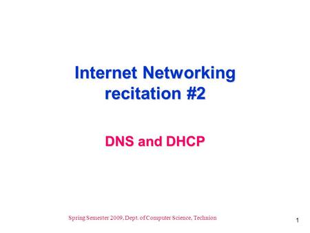 1 Spring Semester 2009, Dept. of Computer Science, Technion Internet Networking recitation #2 DNS and DHCP.