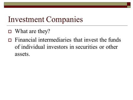 Investment Companies  What are they?  Financial intermediaries that invest the funds of individual investors in securities or other assets.