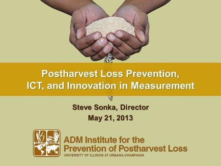 Postharvest Loss Prevention, ICT, and Innovation in Measurement Steve Sonka, Director May 21, 2013.