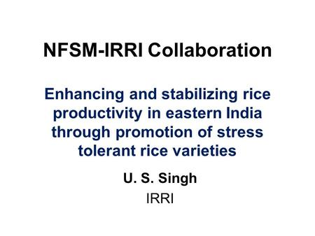 NFSM-IRRI Collaboration Enhancing and stabilizing rice productivity in eastern India through promotion of stress tolerant rice varieties U. S. Singh IRRI.