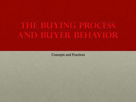 The Buying Process and Buyer Behavior Concepts and Practices.