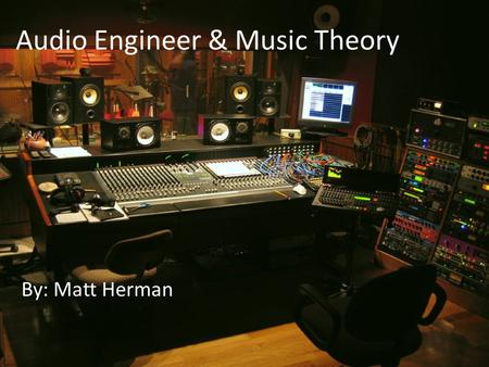 Audio Engineer & Music Theory By: Matt Herman. I would like to become a Music Producer. What is a Music Producer? My name is Matt Herman.