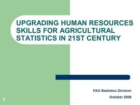 1 UPGRADING HUMAN RESOURCES SKILLS FOR AGRICULTURAL STATISTICS IN 21ST CENTURY FAO Statistics Division October 2009.