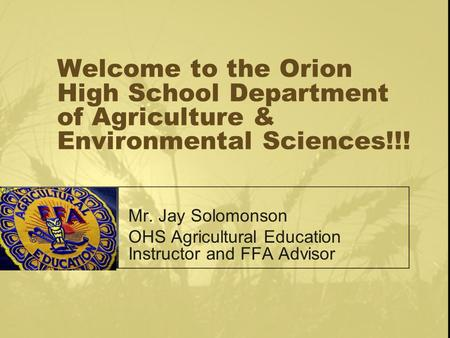 Welcome to the Orion High School Department of Agriculture & Environmental Sciences!!! Mr. Jay Solomonson OHS Agricultural Education Instructor and FFA.