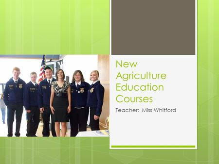 New Agriculture Education Courses Teacher: Miss Whitford.