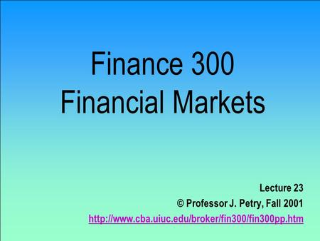 Finance 300 Financial Markets Lecture 23 © Professor J. Petry, Fall 2001