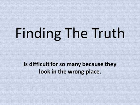 Finding The Truth Is difficult for so many because they look in the wrong place.