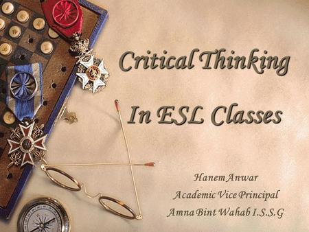 Critical Thinking In ESL Classes Hanem Anwar Academic Vice Principal Amna Bint Wahab I.S.S.G.