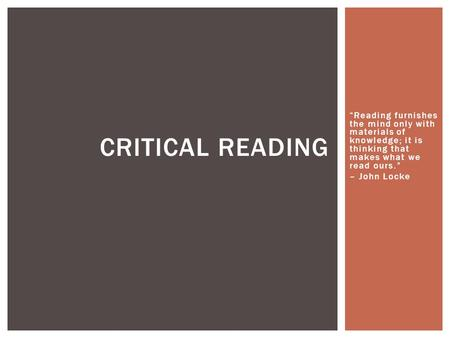 """Reading furnishes the mind only with materials of knowledge; it is thinking that makes what we read ours."" – John Locke CRITICAL READING."
