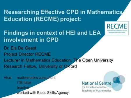 Researching Effective CPD in Mathematics Education (RECME) project: Findings in context of HEI and LEA involvement in CPD Dr. Els De Geest Project Director.