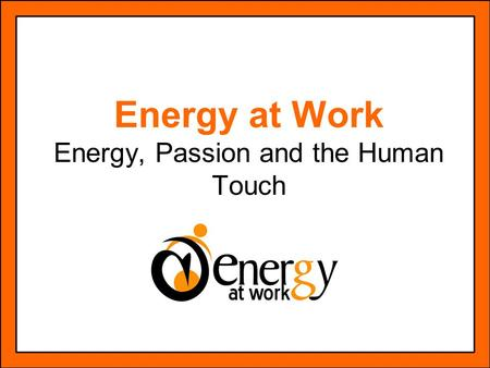 Energy at Work Energy, Passion and the Human Touch.