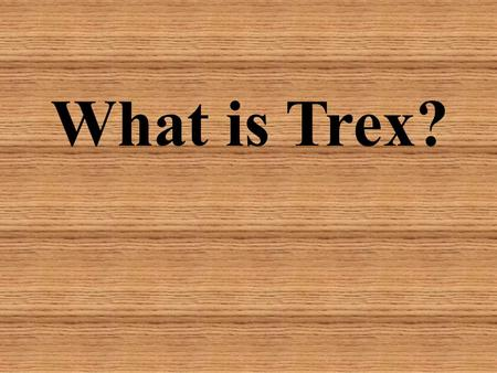 What is Trex?. Trex is a wood and plastic composite decking material, made primarily from equal parts reclaimed hardwood sawdust and reclaimed/recycled.