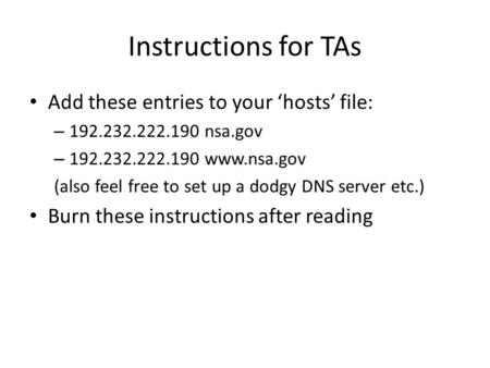 Instructions for TAs Add these entries to your 'hosts' file: – 192.232.222.190 nsa.gov – 192.232.222.190 www.nsa.gov (also feel free to set up a dodgy.