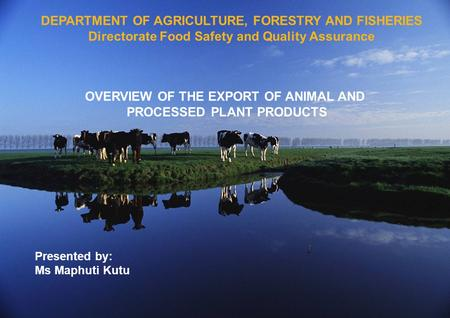 DEPARTMENT OF AGRICULTURE, FORESTRY AND FISHERIES Directorate Food Safety and Quality Assurance OVERVIEW OF THE EXPORT OF ANIMAL AND PROCESSED PLANT PRODUCTS.