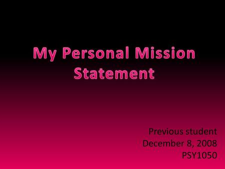Previous student December 8, 2008 PSY1050. I will continue to take steps in a direction that positively influences my life and the lives of people around.