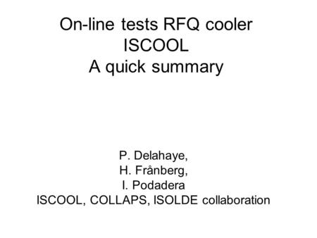 On-line tests RFQ cooler ISCOOL A quick summary P. Delahaye, H. Frånberg, I. Podadera ISCOOL, COLLAPS, ISOLDE collaboration.