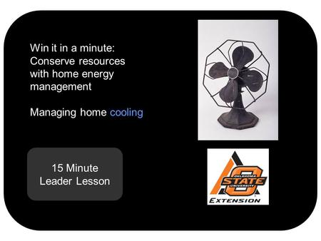 15 Minute Leader Lesson Win it in a minute: Conserve resources with home energy management Managing home cooling.