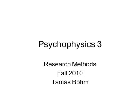 Psychophysics 3 Research Methods Fall 2010 Tamás Bőhm.
