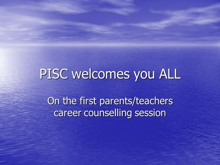 PISC welcomes you ALL On the first parents/teachers career counselling session.