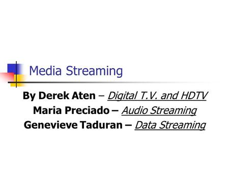 Media Streaming By Derek Aten – Digital T.V. and HDTV Maria Preciado – Audio Streaming Genevieve Taduran – Data Streaming.