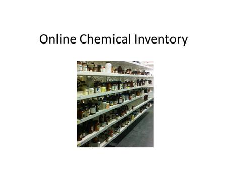 Online Chemical Inventory. Why have an inventory? Regulatory requirement(s) (e.g., Homeland Security) Share chemicals within department, university Track.