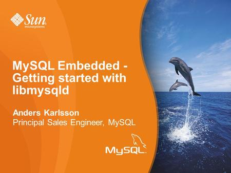 Anders Karlsson Principal Sales Engineer, MySQL MySQL Embedded - Getting started with libmysqld.