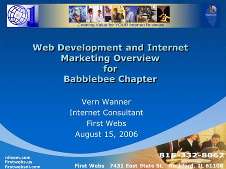 First Webs 7431 East State St. Rockford, IL 61108 Web Development and Internet Marketing Overview for Babblebee Chapter Vern Wanner Internet Consultant.