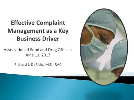 Effective Complaint Management as a Key Business Driver Association of Food and Drug Officials June 11, 2013 Richard J. DeRisio, M.S., RAC.