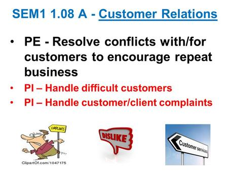 SEM1 1.08 A - Customer Relations PE - Resolve conflicts with/for customers to encourage repeat business PI – Handle difficult customers PI – Handle customer/client.