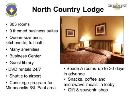 North Country Lodge 303 rooms 9 themed business suites Queen-size beds, kitchenette, full bath Many amenities Business Center Guest library DVD rentals.