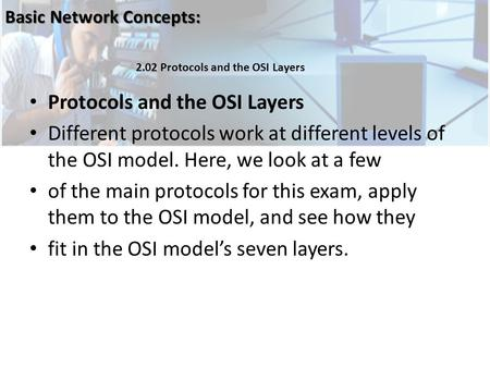 <strong>Protocols</strong> and the OSI Layers Different <strong>protocols</strong> work at different levels of the OSI model. Here, we look at a few of the main <strong>protocols</strong> for this exam,